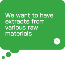 We want to have extracts from various raw materials