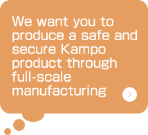 We want you to produce a safe and secure Kampo product through full-scale manufacturing