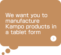 We want you to manufacture Kampo products in a tablet form