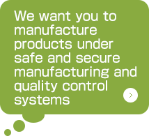 We want you to manufacture products under safe and secure manufacturing and quality control systems