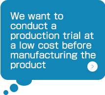 We want to conduct a production trial at a low cost before manufacturing the product